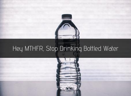 Hey MTHFR, Stop Drinking Bottled Water
