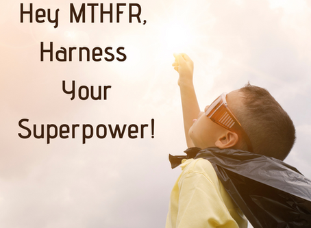 Hey MTHFR, Harness Your Superpower!