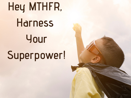Hey MTHFR, Harness Your Superpower!