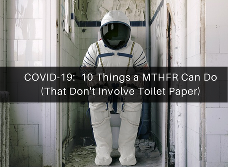 COVID-19:  10 Things a MTHFR Can Do (That Don't Involve Toilet Paper)