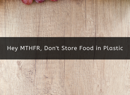 Hey MTHFR, Don't Store Food in Plastic