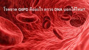 โรคขาด G6PD คืออะไร ตรวจ DNA บอกได้?