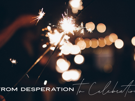From Desperation to Celebration