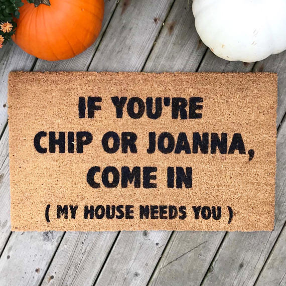 If You're Chip or Joanna, Come In (My House Needs You) THEDoormatshop