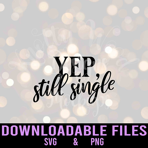 Yep, Still Single SVG  - Downloadable File