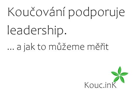 Fakta o koučování 4 - Koučování má pozitivní vliv na leadership...a jak to můžeme měřit
