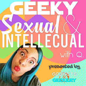 Gadgets & Geekery presents: Geeky, Sexual & Intellectual - Reboot April 2020