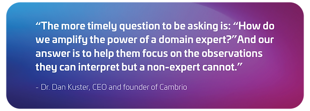 """""""The more timely question to be asking is: """"How do we amplify the power of a domain expert?"""" And our answer is to help them focus on the observations they can interpret but a non-expert cannot."""" - Dr. Dan Kuster, CEO and founder of Cambrio"""