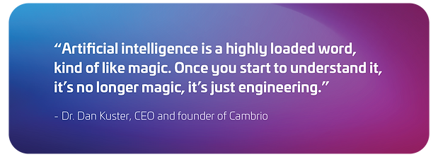 """""""Artificial intelligence is a highly loaded word, kind of like magic. Once you understand it, it's no longer magic, it's just engineering."""" - Dr. Dan Kuster, CEO and founder of Cambrio"""