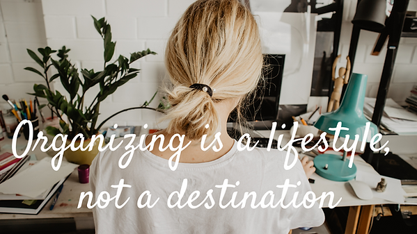 Organizing is a lifestyle, not a destina