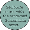 Sculpture course with the renowned Guatemalan artist.