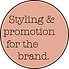 Styling and promotion for the brand.