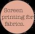 Screen printing for fabrics.