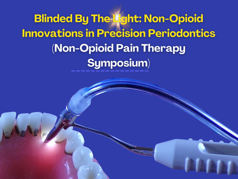 """Blinded By The Light: Non-Opioid Innovations in Precision Periodontics""""(Non-Opioid Pain Therapy)"""