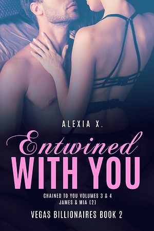 steamy billionaire contemporary romance book cover, beauiful couple embracing, sexy couple in love, woman in sexy lingerie, Entwined with You, Vegas Billionaires Book 2, Alexia X.