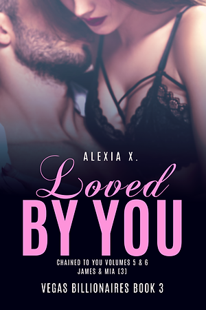 steamy billionaire contemporary romance book cover, beauiful couple embracing, sexy couple in love, woman in sexy lingerie, Loved by You, Vegas Billionaires Book 3, Alexia X.