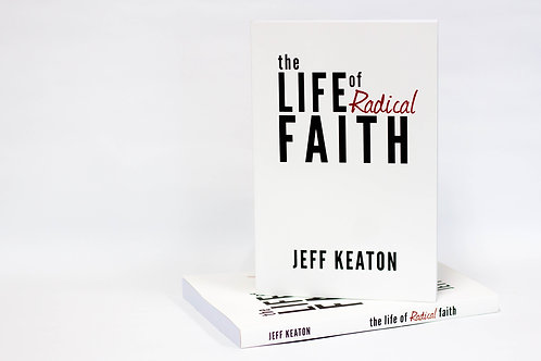 The Life of Radical Faith by Jeff Keaton
