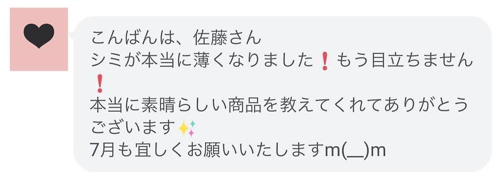 こんばんは、佐藤さん シミが本当に薄くなりましたもう目立ちません 本当に素晴らしい商品を教えてくれてありがとうございます 7月も宜しくお願いいたしますm(__)m