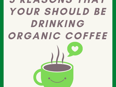 3 Reasons That You Should Be Drinking Organic Coffee