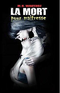 M.K. Wauthoz - La mort pour ... Maitresse