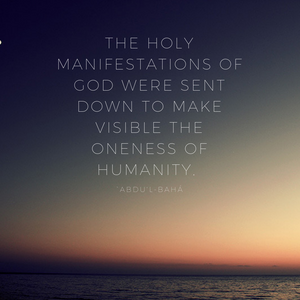 The holy Manifestations of God were sent down to make visible the oneness of humanity. - 'Abdu'l-Baha