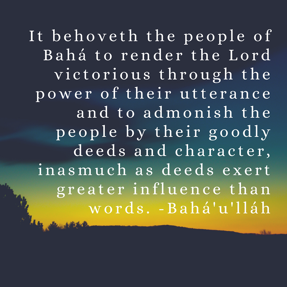 It behoveth the people of Baha to render the Lord victorious through the power of their utterance and to admonish the people by their goodly deeds and character, inasmuch as deeds exert greater influence than words. - Baha'u'llah