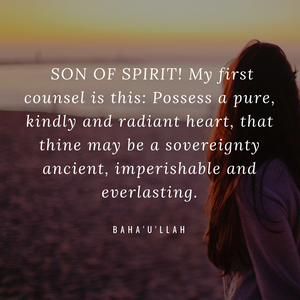 O Son of Spirit! My first counsel is this: Possess a pure, kindly and radiant heart, that thine may be a sovereignty ancient, imperishable and everlasting. - Baha'u'llah