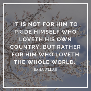 It is not for him to pride himself who loveth his own country, but rather for him who loveth the whole world. - Baha'u'llah