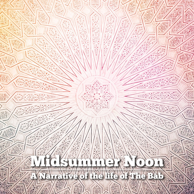 Jack Lenz - Midsummer Noon: A Narrative of the life of The Bab