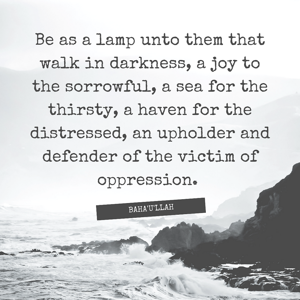 Be as a lamp unto them that walk in darkness, a joy to the sorrowful, a sea for the thirsty, a haven for the distressed, an upholder and defender of the victim of oppression. - Baha'u'llah