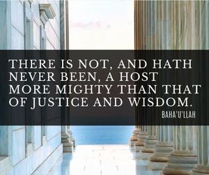 There is not, and hath never been, a host more mighty that that of justice and wisdom. - Baha'u'llah