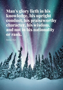 Man's glory lieth in his knowledge, his upright conduct, his praiseworthy character, his wisdom, and not in his nationality or rank. - Baha'u'llah