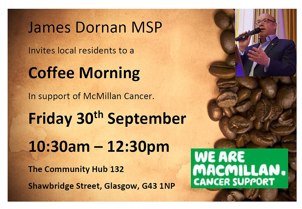 James Dornan MSP Invites local residents to a coffee morning in support of McMillan cancer on Friday the 30th of Septemeber from 10.30am-12.30pm at the community hub, 132 shawbridge street