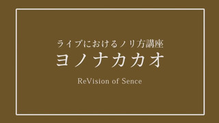 ReVision of Sence / ♪ヨノナカカオ (ライブにおけるノリ方講座 ver.)