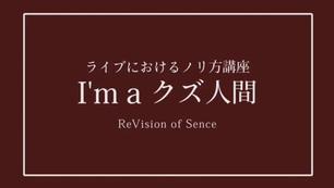ReVision of Sence / ♪I'm a クズ人間 MV(ライブにおけるノリ方講座 ver.)