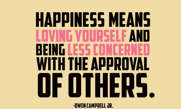 """Happiness means loving yourself and being less concerned with the approval of others."" -Owen Campbell Jr."
