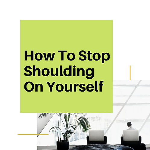 How To Stop Shoulding On Yourself