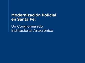 Modernización policial en Santa Fe: un conglomerado institucional anacrónico | Documento Institucion
