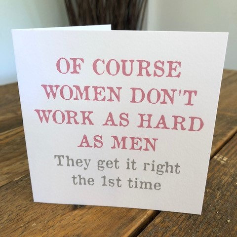 of course women don't work as hard as men greeting card