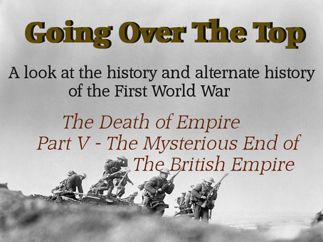 Going Over The Top: The Death of Empires, Part 5 - The Mysterious End of the British Empire
