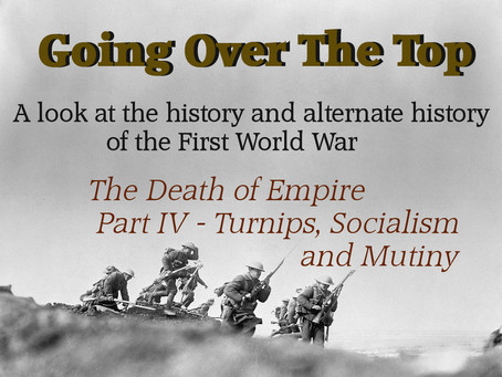 Going Over The Top: The Death of Empire (Part 4 - Turnips, Socialism, and Mutiny)