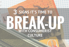 3 Signs It's Time To Break-up With Consumerist Culture
