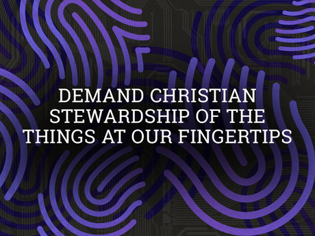 Demand Christian stewardship of the things at our fingertips
