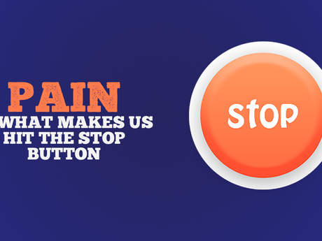 Pain is what makes us hit the stop button