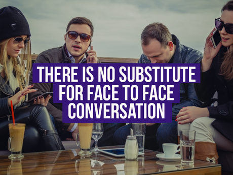 There Is No Substitue For Face To Face Conversation