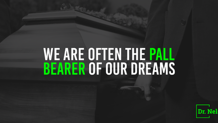We are often the pall bearer of our dreams by the words we speak or didn't speak