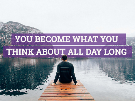 You become what your mind thinks about all day long