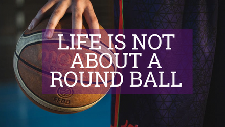 Life is Not About a Round Ball
