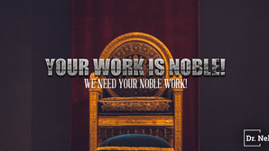 Your Work Is Noble!  We Need Your Noble Work!