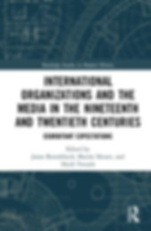 International Organizations and the Media in the Nineteenth and Twentieth Centuries - Heidi Tworek